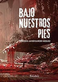 Bajo nuestros pies par  Francisco Javier Olmedo Vázquez