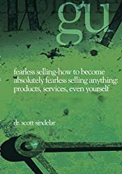 Fearless Selling: How To Become Absolutely Fearless Selling Anything Products, Services, Even Yourself