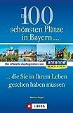 Die 100 schönsten Plätze in Bayern, die Sie in Ihrem Leben gesehen haben müssen: Der offizielle Ausflugsführer von ANTENNE BAYERN - Martina Gorgas