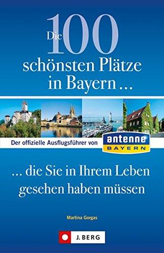 Preisvergleich Produktbild Die 100 schönsten Plätze in Bayern,  die Sie in Ihrem Leben gesehen haben müssen: Der offizielle Ausflugsführer von ANTENNE BAYERN