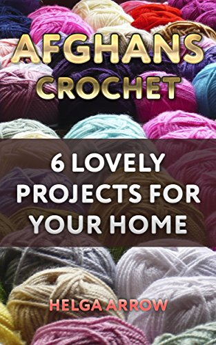 Afghans Crochet: 6 Lovely Projects for Your Home: (Crochet Patterns, Crochet Stitches) (English Edition)