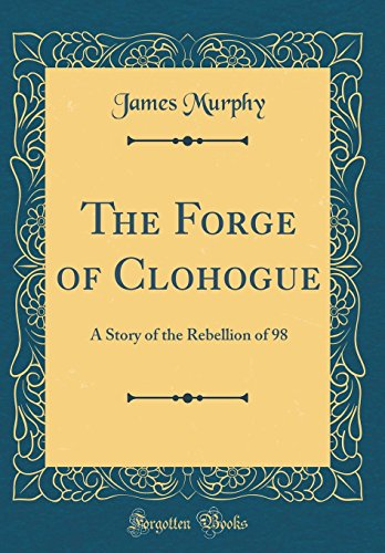 The Forge of Clohogue: A Story of the Rebellion of 98 (Classic Reprint)