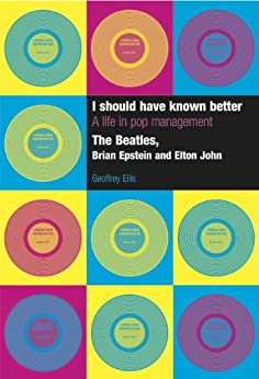 I Should Have Known Better - A Life in Pop Management: The Beatles, Brian Epstein and Elton John by [Ellis, Geoffrey]