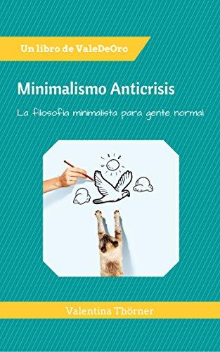 Minimalismo Anticrisis: La filosofía minimalista para gente normal. por Valentina Thorner da Cruz