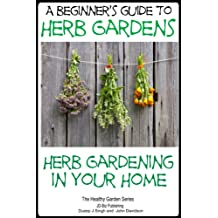 A Beginners Guide to Herb Gardens: Herb Gardening in Your Home (Healthy Gardening Series Book 6) (English Edition)