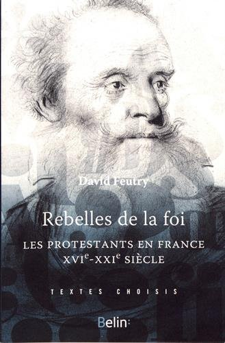 Rebelles de la foi : Les protestantsen France, XVIe-XXe siècle