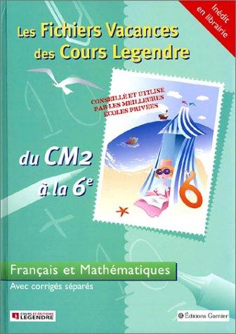Les Fichiers Vacances des Cours Legendre : Français et Mathématiques, du CM2 à la 6e - 10-11 ans (+ corrigé)