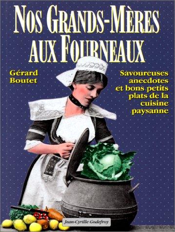 Nos grands-mères aux fourneaux : Savoureuses anecdotes et bons petits plats de la cuisine paysanne par Gérard Boutet