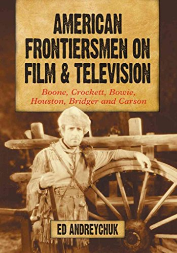 [American Frontiersmen on Film and Television: Boone, Crockett, Bowie, Houston, Bridger and Carson] (By: Ed Andreychuk) [published: June, 2011]