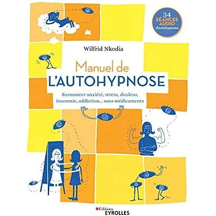 Manuel de l'autohypnose: Surmonter anxiété, stress, douleur, insomnie, addiction... sans médicaments. 34 séances audio d'autohypnose