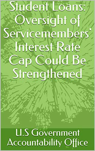 Student Loans: Oversight of Servicemembers' Interest Rate Cap Could Be Strengthened (English Edition)