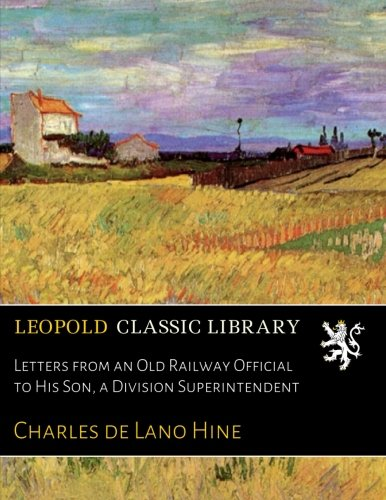 Letters from an Old Railway Official to His Son, a Division Superintendent por Charles de Lano Hine