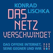 Das Netz verschwindet: Das offene Internet, seine Gegner und wir