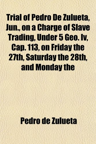 Trial of Pedro De Zulueta, Jun., on a Charge of Slave Trading, Under 5 Geo. Iv, Cap. 113, on Friday the 27th, Saturday the 28th, and Monday the