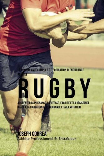 Le Programme Complet De Formation D'Endurance Pour Le Rugby: Augmenter La Puissance, La Vitesse, L'agilite Et La Resistance Grace A La Formation De L'endurance Et A La Nutrition