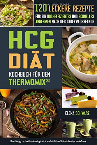 HCG Diät Kochbuch für den Thermomix® - 120 leckere Rezepte für ein hocheffizientes und schnelles Abnehmen nach der Stoffwechselkur: Schnell abnehmen? Gesund, lecker und effizient!