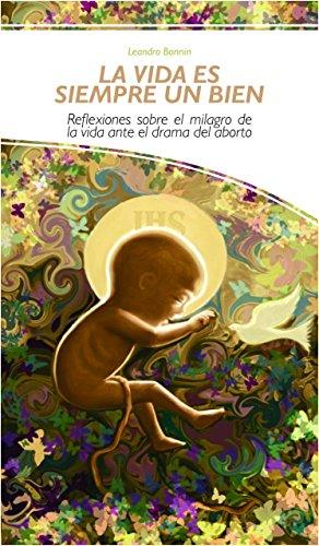 Descargar Epub Gratis La vida es siempre un bien: Reflexiones sobre el milagro de la vida ante el drama del aborto