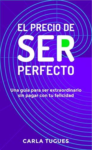 El Precio de Ser Perfecto: Una guía para ser extraordinario sin pagar con tu felicidad