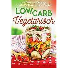Low Carb Vegetarisch: Low Carb und Ketogene Ernährung Rezepte für Anfänger (German Edition)
