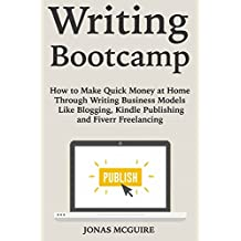 Writing Bootcamp: How to Make Quick Money at Home Through Writing Business Models Like Blogging, Kindle Publishing and Fiverr Freelancing (English Edition)