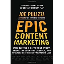 By Joe Pulizzi Epic Content Marketing: How to Tell a Different Story, Break through the Clutter, and Win More Customers by Marketing Less