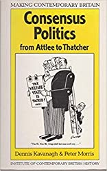 Consensus Politics from Attlee to Thatcher (Making Contemporary Britain)