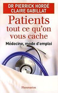 Patients, tout ce qu'on vous cache : Médecine, mode d'emploi par Pierrick Hordé