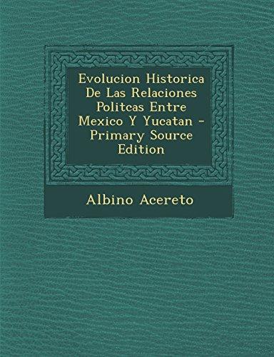 Evolucion Historica de Las Relaciones Politcas Entre Mexico y Yucatan - Primary Source Edition