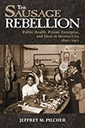 Sausage Rebellion: Public Health, Private Enterprise, and Meat in Mexico City, 1890-1917
