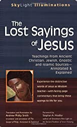 The Lost Sayings of Jesus: Teachings from Ancient Christian, Jewish, Gnostic And Islamic Sources--Annotated & Explained