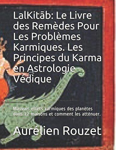 LalKitāb: Le Livre des Remèdes Pour Les Problèmes Karmiques. Les Principes du Karma en Astrologie Védique: Mauvais effets karmiques des planètes dans 12 maisons et comment les atténuer. par Aurélien Rouzet