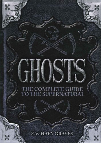 Ghosts: The Complete Guide to the Supernatural por Zachary Graves