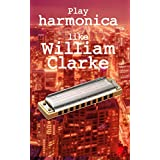 Play harmonica like William Clarke: harmonica tabs of harmonica solo's by the blues legend William Clarke (English Edition)