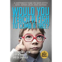 Would You Teach a Fish to Climb a Tree?: A Different Take on Kids with ADD, ADHD, OCD and Autism (English Edition)
