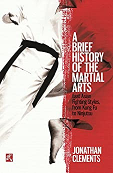 A Brief History of the Martial Arts: East Asian Fighting Styles, from Kung Fu to Ninjutsu (Brief Histories) by [Clements, Jonathan]
