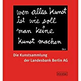 Wen alles Kunst ist wie sol man keine Kunst machen (Ben Vautier): Die Kunstsammlung der Landesbank Berlin AG