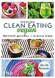 Clean Eating vegan: Natürlich genießen - bewusst leben