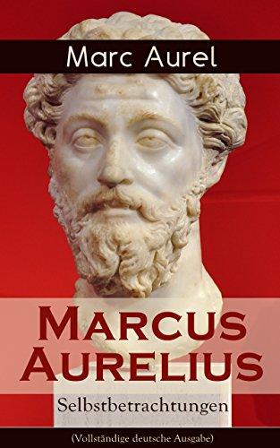 Marcus Aurelius: Selbstbetrachtungen (Vollständige deutsche Ausgabe): Selbsterkenntnisse des römischen Kaisers Marcus Aurelius