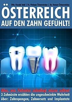 Österreich auf den Zahn gefühlt: Alles was Patienten unbedingt wissen sollten - 3 Zahnärzte erzählen die ungeschminkte Wahrheit über: Zahnspangen, Zahnersatz und Implantate