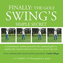 FINALLY: The Golf Swing´s Simple Secret: A revolutionary method proved for the weekend golfer to significantly improve distance and accuracy from day one: Volume 1