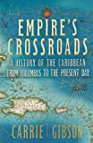 Empire's Crossroads: The Caribbean From Columbus to the Present Day by Carrie Gibson (2014-06-19)