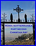 ROMA SOTTERRANEA (An Account of the Roman Catacombs, Especially of the Cemetery of St. Callixtus): PART SECOND: CHRISTIAN ART (Vol. II) (English Edition)