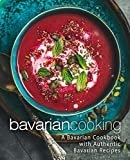 Bavarian Cooking: A Bavarian Cookbook with Authentic Bavarian Recipes