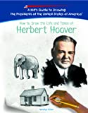 How to Draw the Life and Times of Herbert Hoover (Kid's Guide to Drawing the Presidents of the United States o)