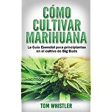 Marihuana: Cómo cultivar marihuana - La Guía Esencial para principiantes en el cultivo de Big Buds (Marijuana en Español/Spanish Book)