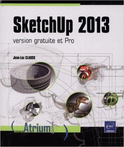 SketchUp 2013 - version gratuite et Pro de Jean-Luc CLAUSS ( 13 novembre 2013 )