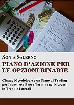 Piano d'azione per le opzioni binarie: Cinque metodologie e un piano di trading per investire a breve termine nei mercati in trend e laterali di [Salerno, Sonia]