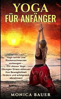 Yoga für Anfänger: Yoga lernen und Rückenschmerzen vorbeugen- Mit diesen Yoga Übungen Stress abbauen ihre Beweglichkeit fördern und erfolgreich abnehmen!