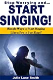 Stop Worrying and Start Singing: Simple Ways to Start Singing  Like a Pro in Just Days!