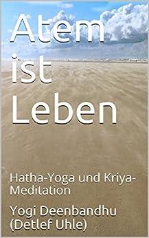 Atem ist Leben: Hatha-Yoga und Kriya-Meditation